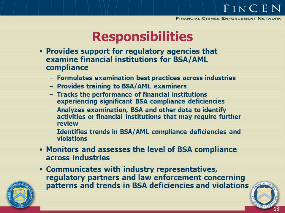 13  Provides support for regulatory agencies that examine financial institutions for BSA/AML compliance –Formulates examination best practices across industries –Provides training to BSA/AML examiners –Tracks the performance of financial institutions experiencing significant BSA compliance deficiencies –Analyzes examination, BSA and other data to identify activities or financial institutions that may require further review –Identifies trends in BSA/AML compliance deficiencies and violations  Monitors and assesses the level of BSA compliance across industries  Communicates with industry representatives, regulatory partners and law enforcement concerning patterns and trends in BSA deficiencies and violations Responsibilities