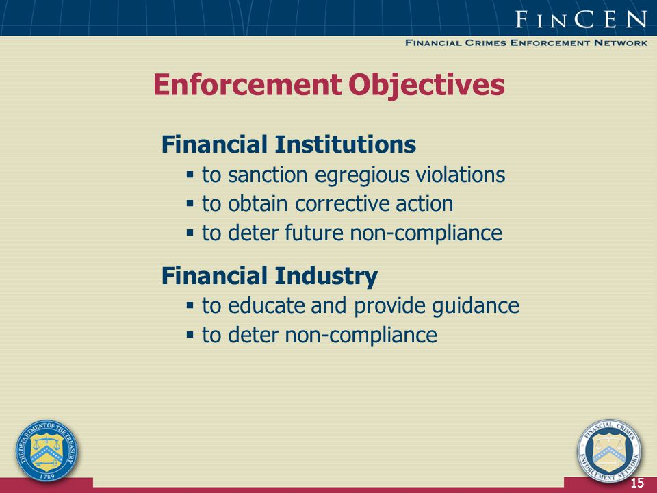 15 Financial Institutions  to sanction egregious violations  to obtain corrective action  to deter future non-compliance Financial Industry  to educate and provide guidance  to deter non-compliance Enforcement Objectives
