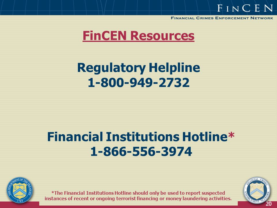20 Regulatory Helpline Financial Institutions Hotline* *The Financial Institutions Hotline should only be used to report suspected instances of recent or ongoing terrorist financing or money laundering activities.