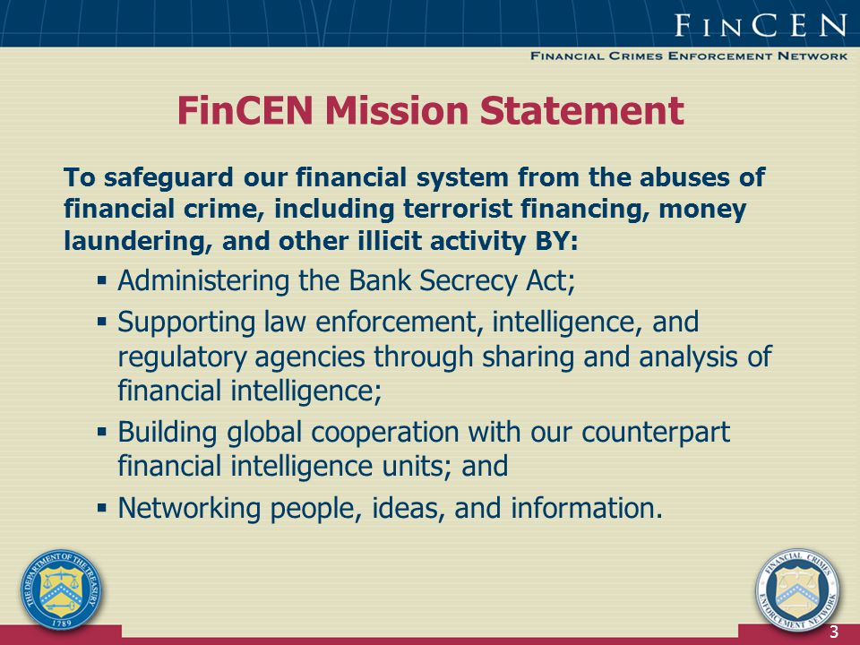 3 FinCEN Mission Statement To safeguard our financial system from the abuses of financial crime, including terrorist financing, money laundering, and other illicit activity BY:  Administering the Bank Secrecy Act;  Supporting law enforcement, intelligence, and regulatory agencies through sharing and analysis of financial intelligence;  Building global cooperation with our counterpart financial intelligence units; and  Networking people, ideas, and information.