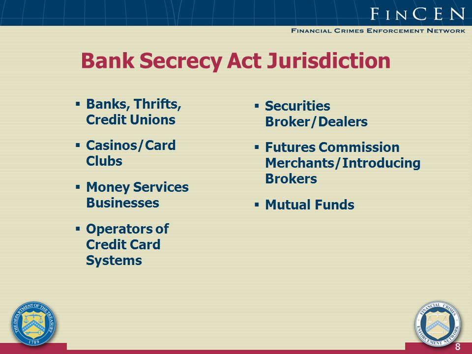 8  Securities Broker/Dealers  Futures Commission Merchants/Introducing Brokers  Mutual Funds  Banks, Thrifts, Credit Unions  Casinos/Card Clubs  Money Services Businesses  Operators of Credit Card Systems Bank Secrecy Act Jurisdiction