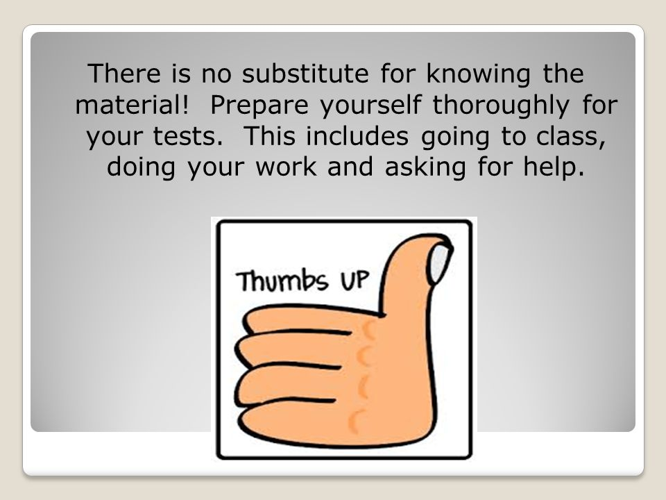 There is no substitute for knowing the material. Prepare yourself thoroughly for your tests.