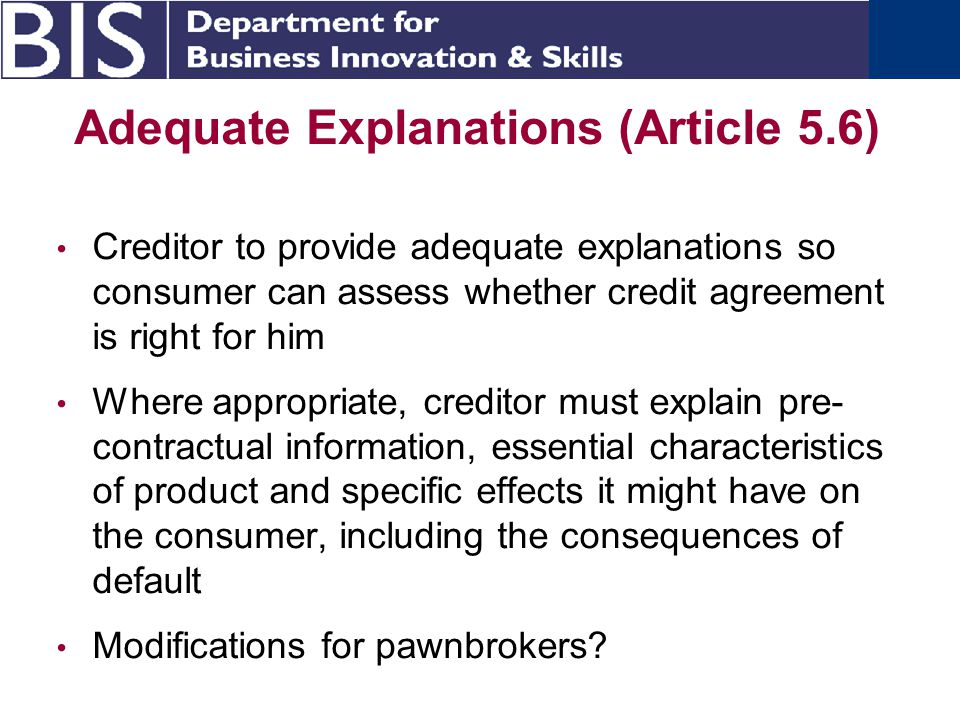 Adequate Explanations (Article 5.6) Creditor to provide adequate explanations so consumer can assess whether credit agreement is right for him Where appropriate, creditor must explain pre- contractual information, essential characteristics of product and specific effects it might have on the consumer, including the consequences of default Modifications for pawnbrokers