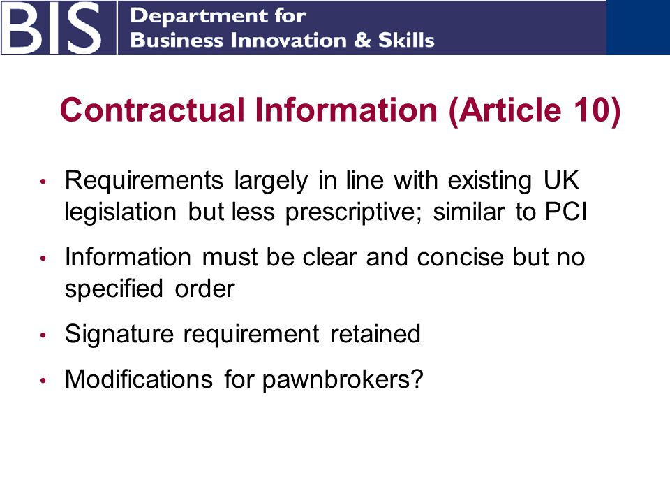 Contractual Information (Article 10) Requirements largely in line with existing UK legislation but less prescriptive; similar to PCI Information must be clear and concise but no specified order Signature requirement retained Modifications for pawnbrokers