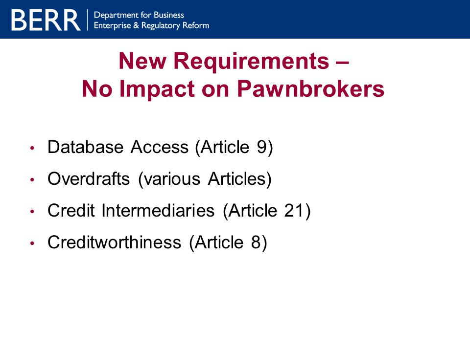 New Requirements – No Impact on Pawnbrokers Database Access (Article 9) Overdrafts (various Articles) Credit Intermediaries (Article 21) Creditworthiness (Article 8)