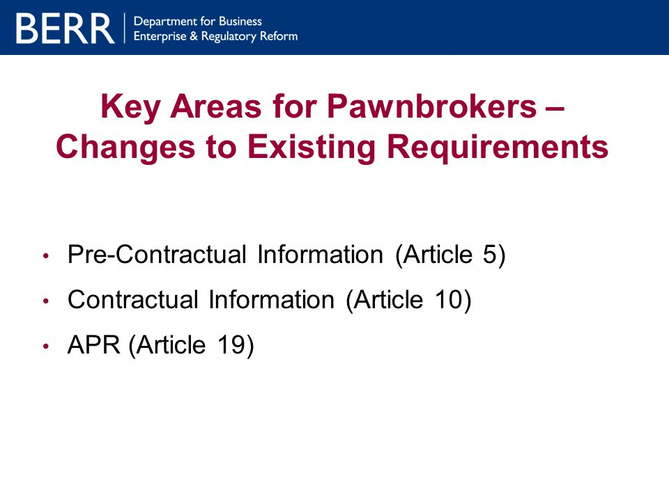 Key Areas for Pawnbrokers – Changes to Existing Requirements Pre-Contractual Information (Article 5) Contractual Information (Article 10) APR (Article 19)