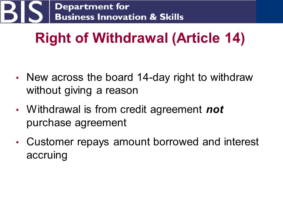 Right of Withdrawal (Article 14) New across the board 14-day right to withdraw without giving a reason Withdrawal is from credit agreement not purchase agreement Customer repays amount borrowed and interest accruing