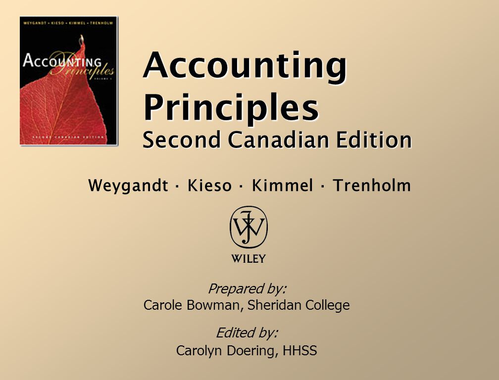 Accounting Principles Second Canadian Edition Prepared by: Carole Bowman, Sheridan College Edited by: Carolyn Doering, HHSS Weygandt · Kieso · Kimmel · Trenholm
