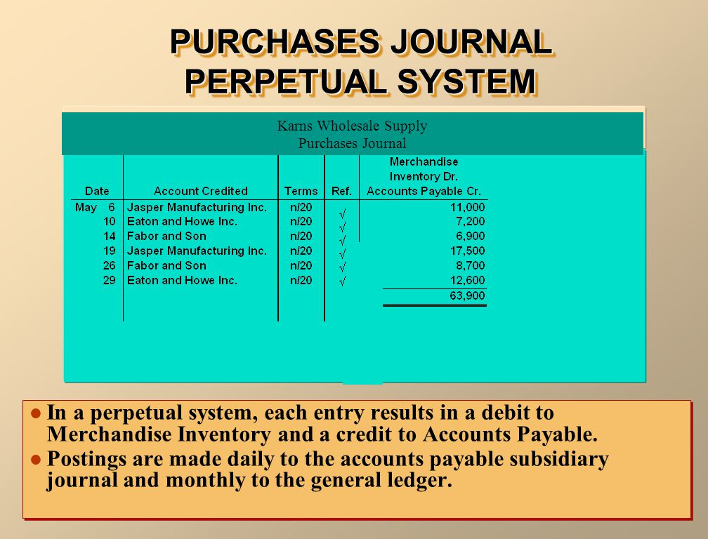 PURCHASES JOURNAL PERPETUAL SYSTEM In a perpetual system, each entry results in a debit to Merchandise Inventory and a credit to Accounts Payable.