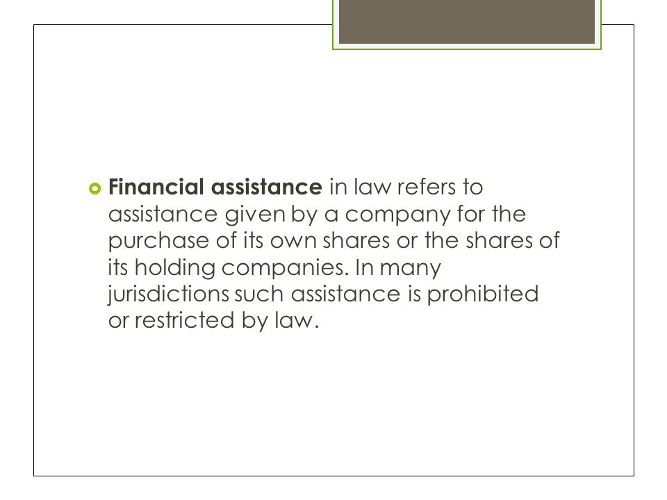  Financial assistance in law refers to assistance given by a company for the purchase of its own shares or the shares of its holding companies.