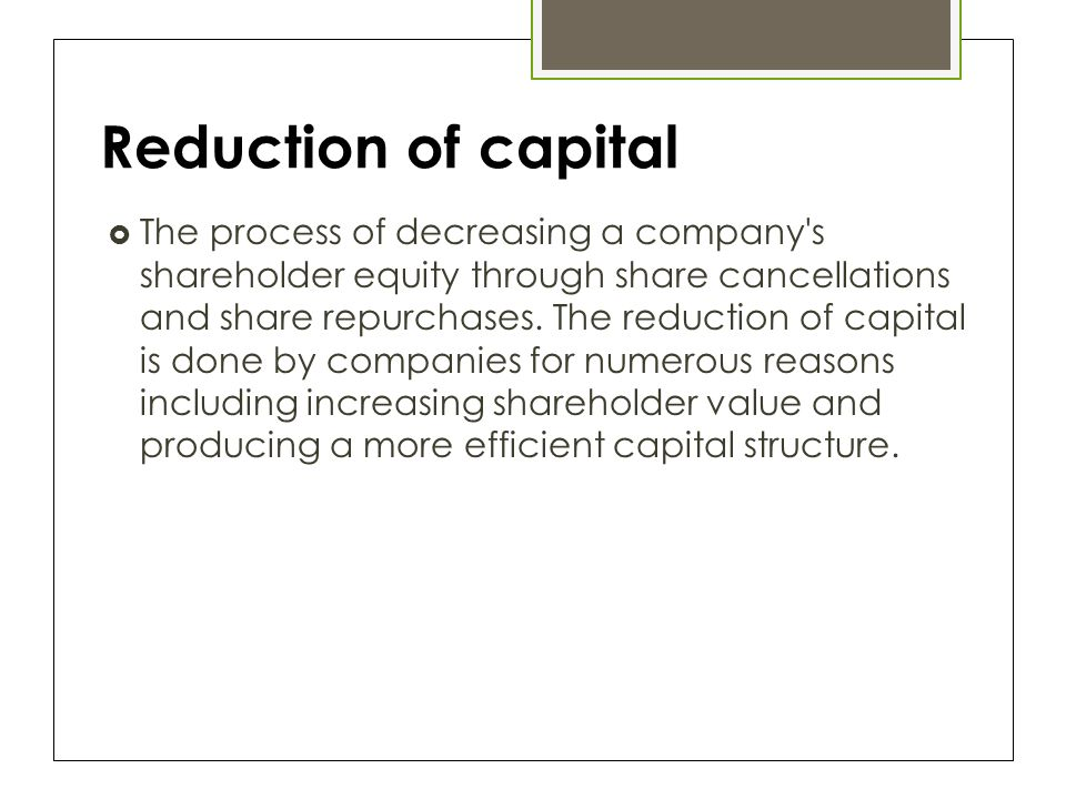 Reduction of capital  The process of decreasing a company s shareholder equity through share cancellations and share repurchases.