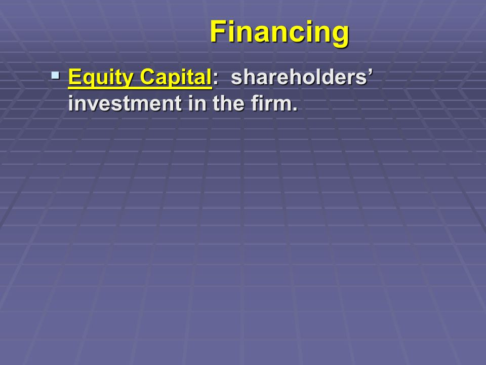 Financing  Equity Capital: shareholders' investment in the firm.