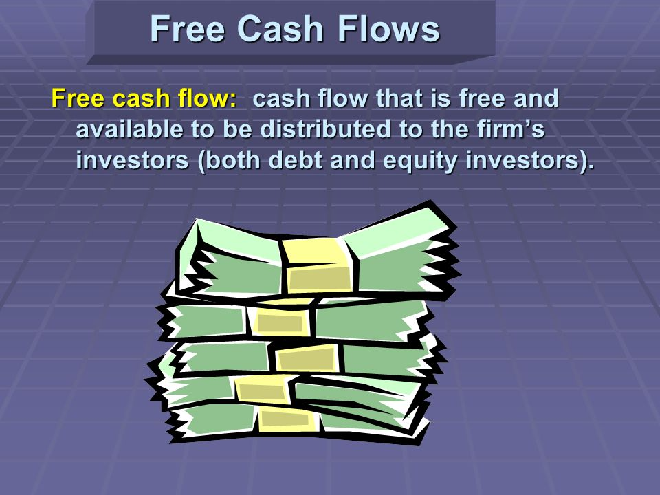 Free Cash Flows Free cash flow: cash flow that is free and available to be distributed to the firm's investors (both debt and equity investors).