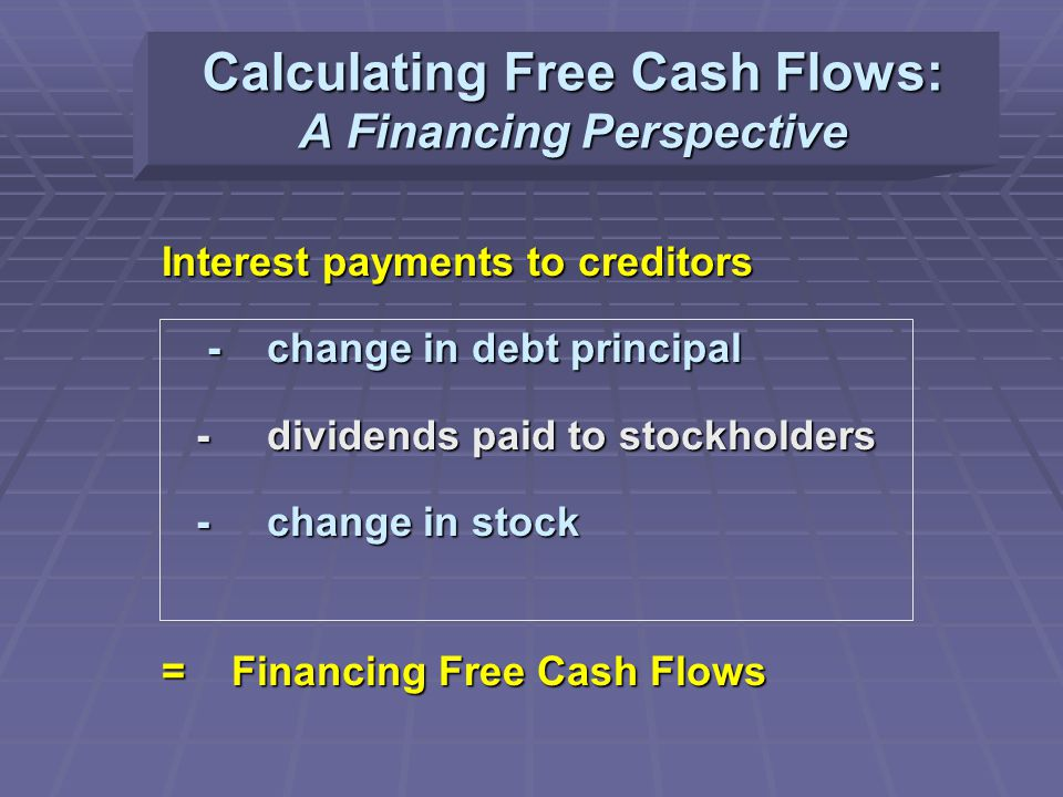 Calculating Free Cash Flows: A Financing Perspective Interest payments to creditors - change in debt principal - change in debt principal - dividends paid to stockholders - dividends paid to stockholders - change in stock - change in stock = Financing Free Cash Flows