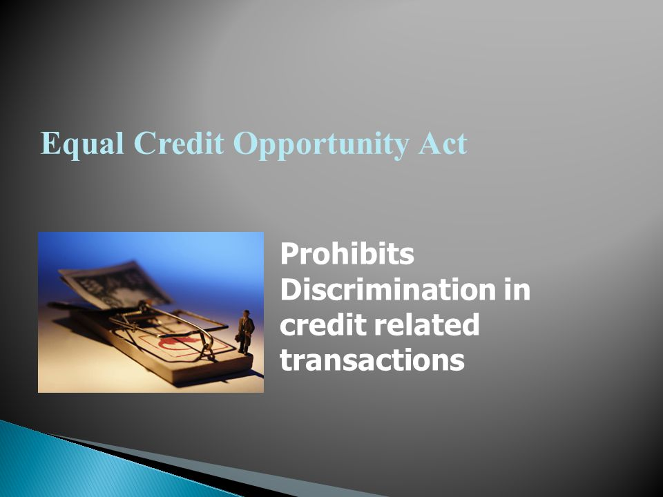 Equal Credit Opportunity Act Prohibits Discrimination in credit related transactions