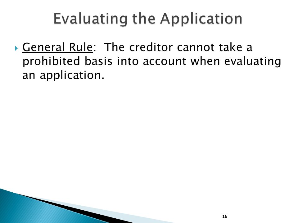 16  General Rule: The creditor cannot take a prohibited basis into account when evaluating an application.