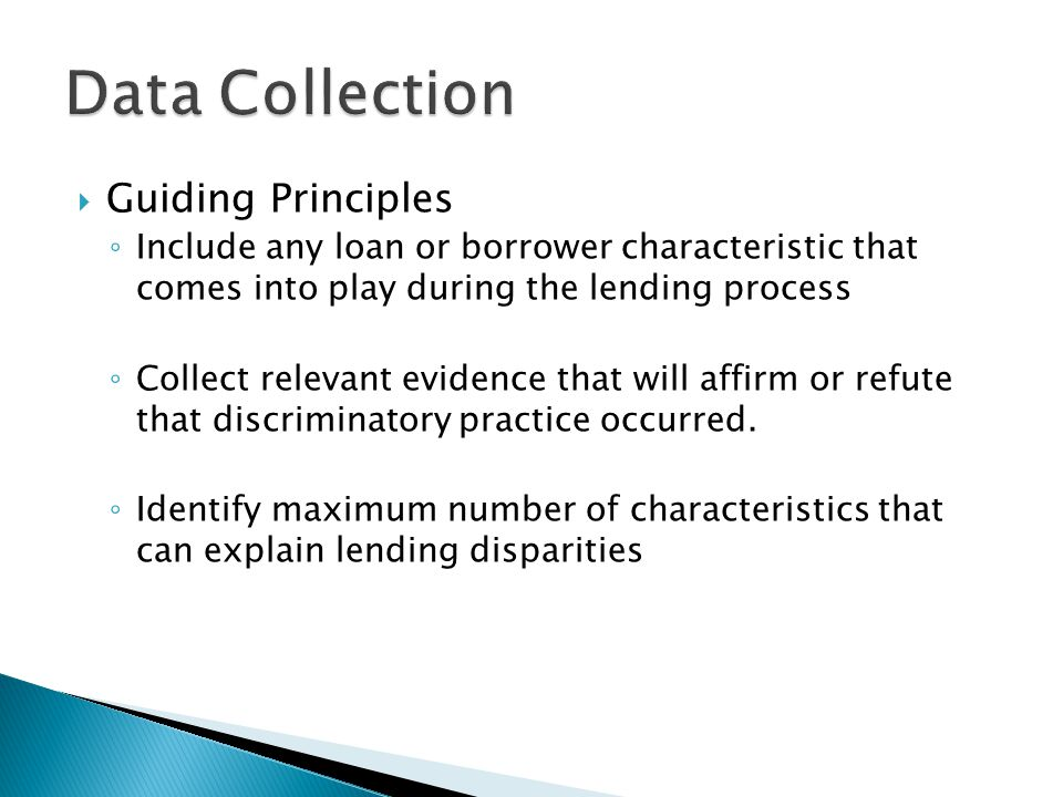  Guiding Principles ◦ Include any loan or borrower characteristic that comes into play during the lending process ◦ Collect relevant evidence that will affirm or refute that discriminatory practice occurred.