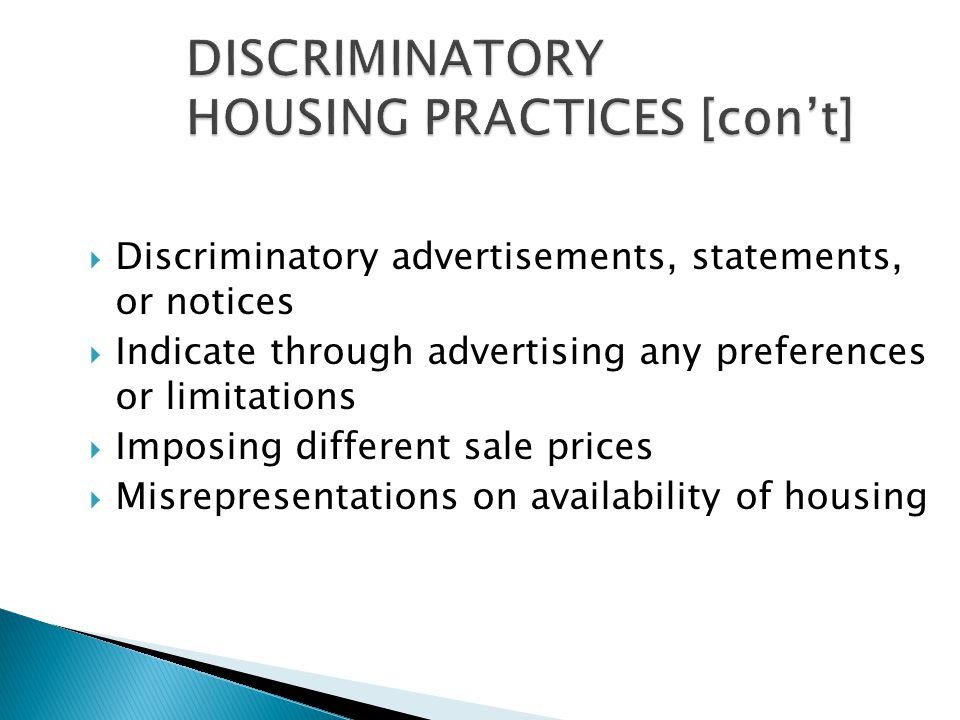  Discriminatory advertisements, statements, or notices  Indicate through advertising any preferences or limitations  Imposing different sale prices  Misrepresentations on availability of housing
