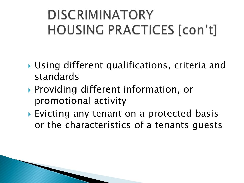  Using different qualifications, criteria and standards  Providing different information, or promotional activity  Evicting any tenant on a protected basis or the characteristics of a tenants guests