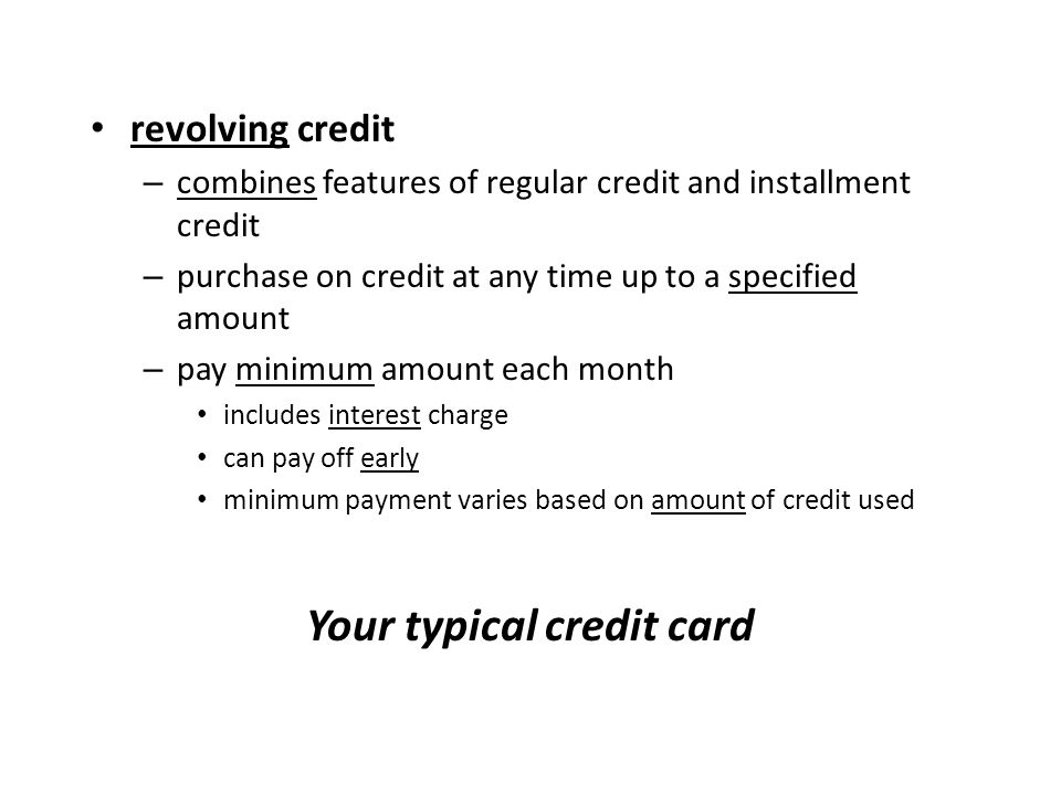 revolving credit – combines features of regular credit and installment credit – purchase on credit at any time up to a specified amount – pay minimum amount each month includes interest charge can pay off early minimum payment varies based on amount of credit used Your typical credit card