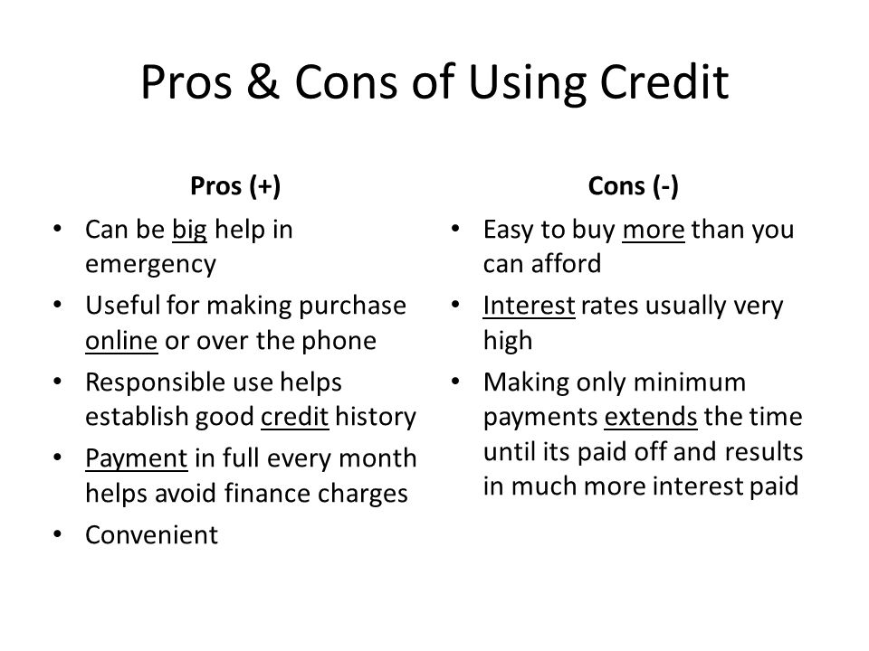 Pros & Cons of Using Credit Pros (+) Can be big help in emergency Useful for making purchase online or over the phone Responsible use helps establish good credit history Payment in full every month helps avoid finance charges Convenient Cons (-) Easy to buy more than you can afford Interest rates usually very high Making only minimum payments extends the time until its paid off and results in much more interest paid