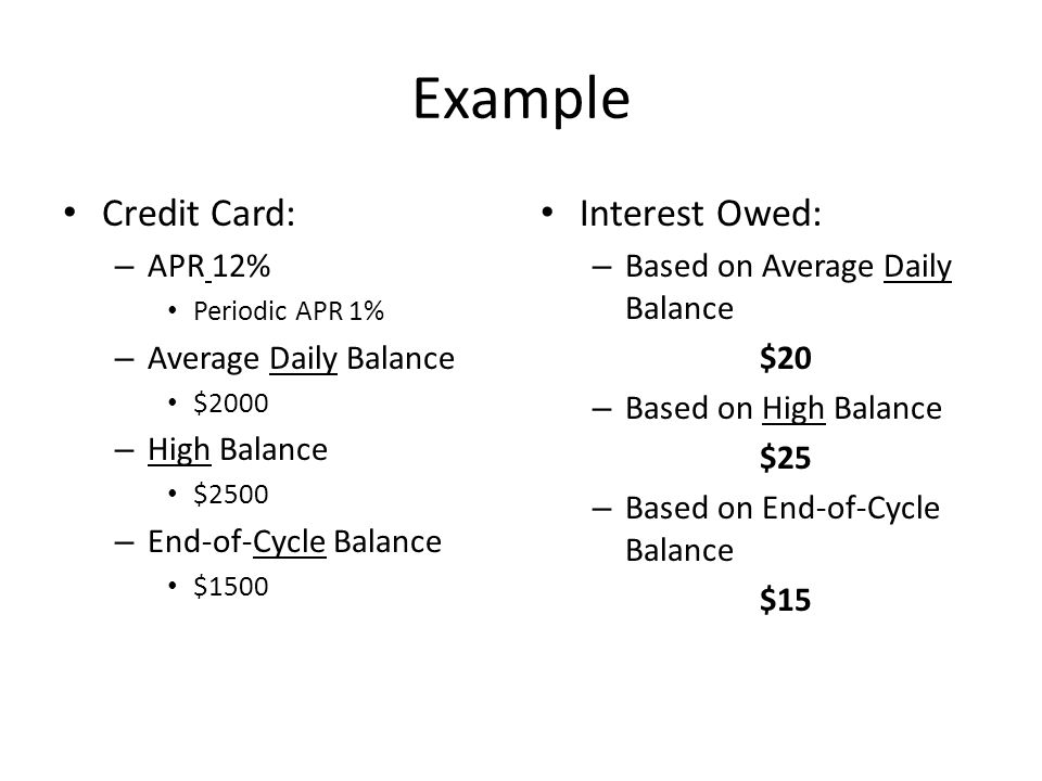 Example Credit Card: – APR 12% Periodic APR 1% – Average Daily Balance $2000 – High Balance $2500 – End-of-Cycle Balance $1500 Interest Owed: – Based on Average Daily Balance $20 – Based on High Balance $25 – Based on End-of-Cycle Balance $15