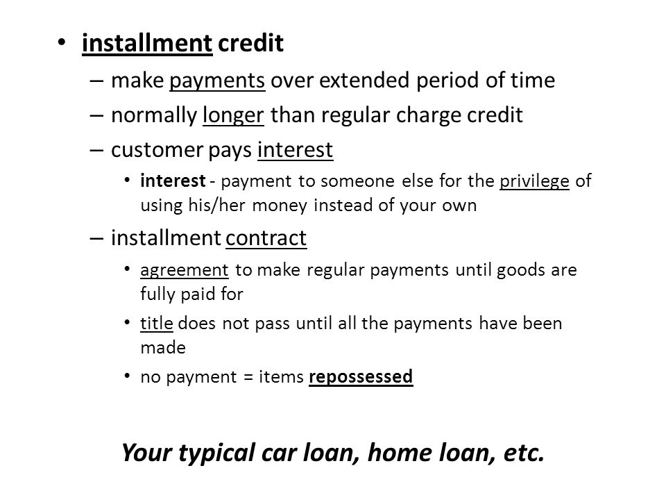 installment credit – make payments over extended period of time – normally longer than regular charge credit – customer pays interest interest - payment to someone else for the privilege of using his/her money instead of your own – installment contract agreement to make regular payments until goods are fully paid for title does not pass until all the payments have been made no payment = items repossessed Your typical car loan, home loan, etc.