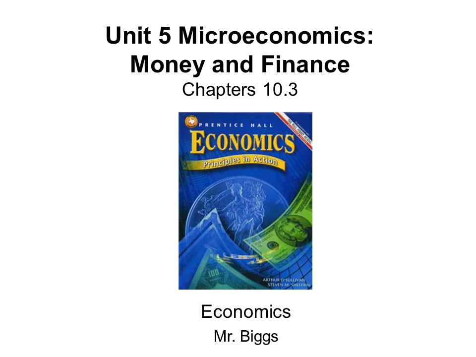 Unit 5 Microeconomics: Money and Finance Chapters 10.3 Economics Mr. Biggs