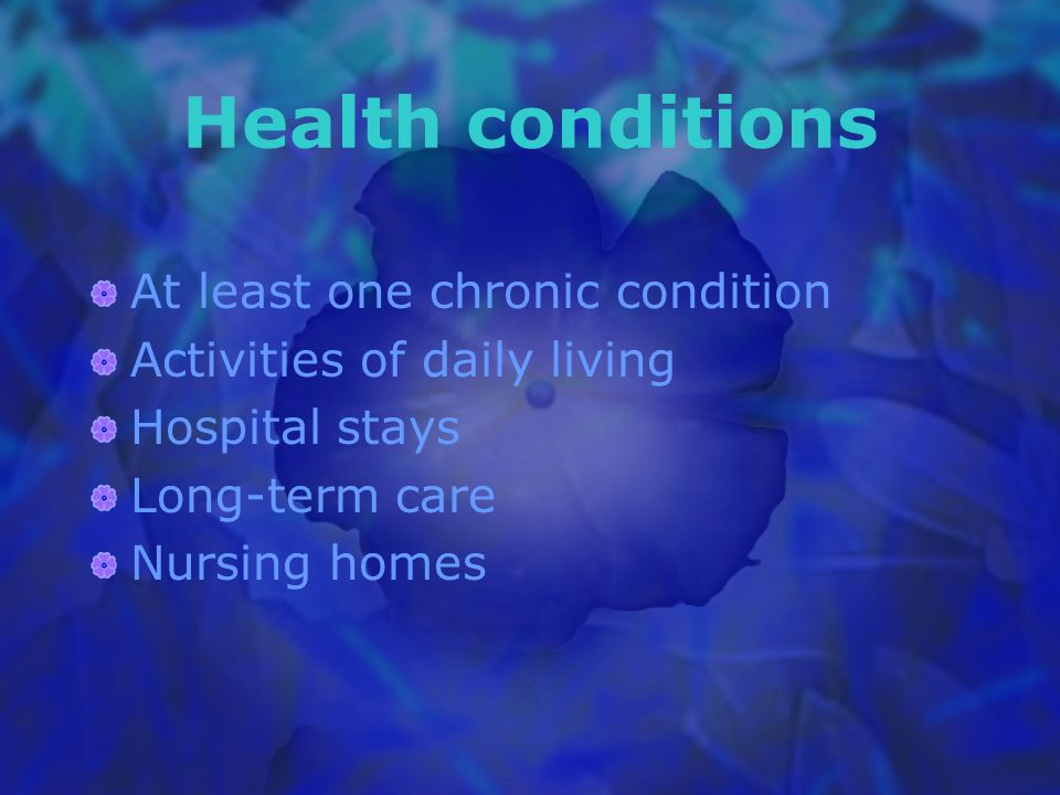 Health conditions At least one chronic condition Activities of daily living Hospital stays Long-term care Nursing homes