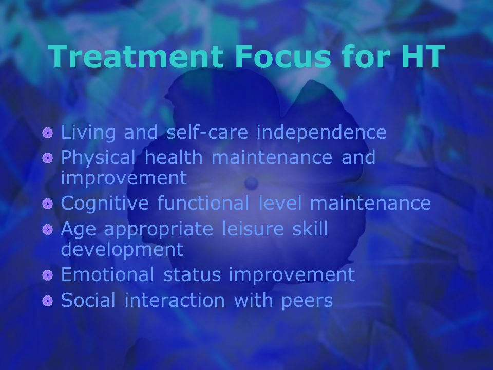 Treatment Focus for HT Living and self-care independence Physical health maintenance and improvement Cognitive functional level maintenance Age appropriate leisure skill development Emotional status improvement Social interaction with peers