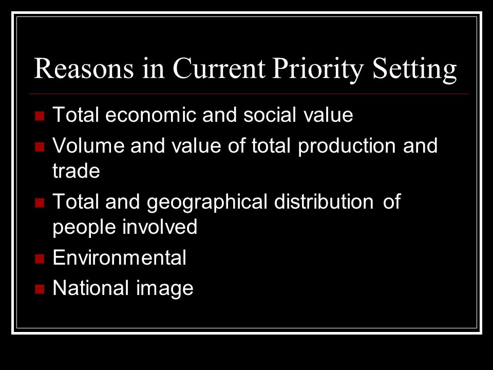 Reasons in Current Priority Setting Total economic and social value Volume and value of total production and trade Total and geographical distribution of people involved Environmental National image