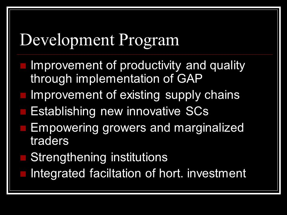 Development Program Improvement of productivity and quality through implementation of GAP Improvement of existing supply chains Establishing new innovative SCs Empowering growers and marginalized traders Strengthening institutions Integrated faciltation of hort.