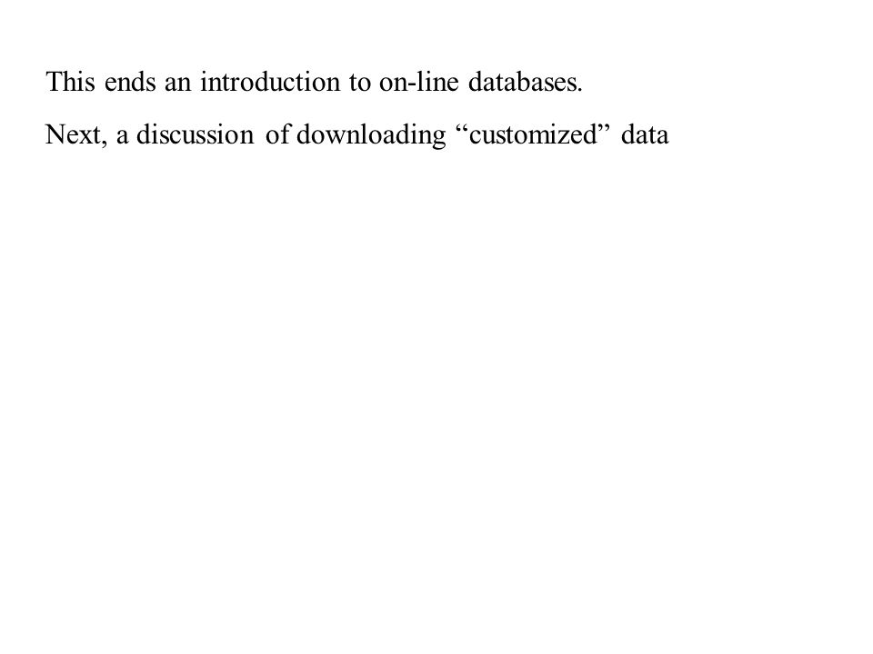 This ends an introduction to on-line databases. Next, a discussion of downloading customized data