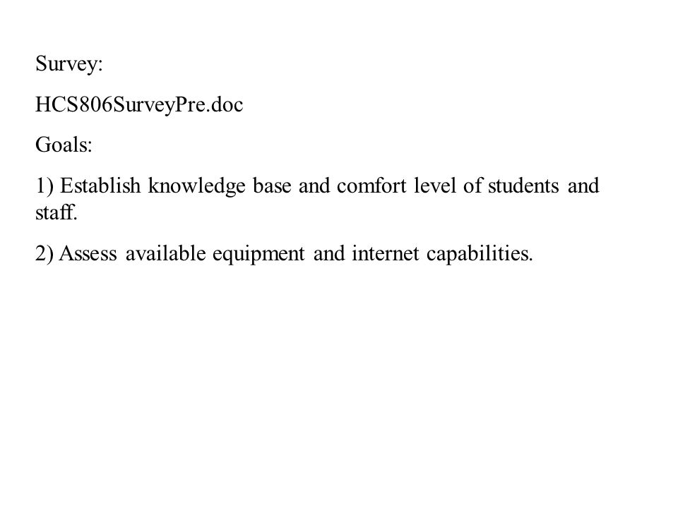 Survey: HCS806SurveyPre.doc Goals: 1) Establish knowledge base and comfort level of students and staff.