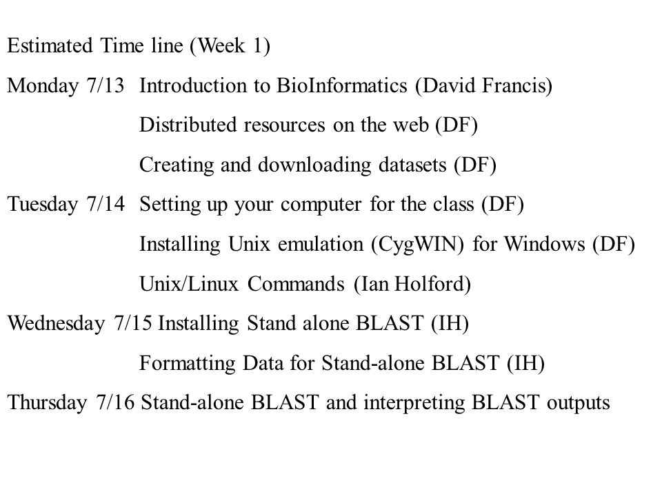 Estimated Time line (Week 1) Monday 7/13Introduction to BioInformatics (David Francis) Distributed resources on the web (DF) Creating and downloading datasets (DF) Tuesday 7/14Setting up your computer for the class (DF) Installing Unix emulation (CygWIN) for Windows (DF) Unix/Linux Commands (Ian Holford) Wednesday 7/15 Installing Stand alone BLAST (IH) Formatting Data for Stand-alone BLAST (IH) Thursday 7/16 Stand-alone BLAST and interpreting BLAST outputs