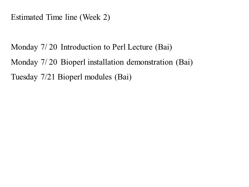 Estimated Time line (Week 2) Monday 7/ 20Introduction to Perl Lecture (Bai) Monday 7/ 20Bioperl installation demonstration (Bai) Tuesday 7/21 Bioperl modules (Bai)