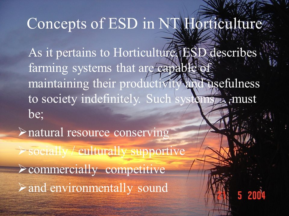 Concepts of ESD in NT Horticulture As it pertains to Horticulture, ESD describes farming systems that are capable of maintaining their productivity and usefulness to society indefinitely.