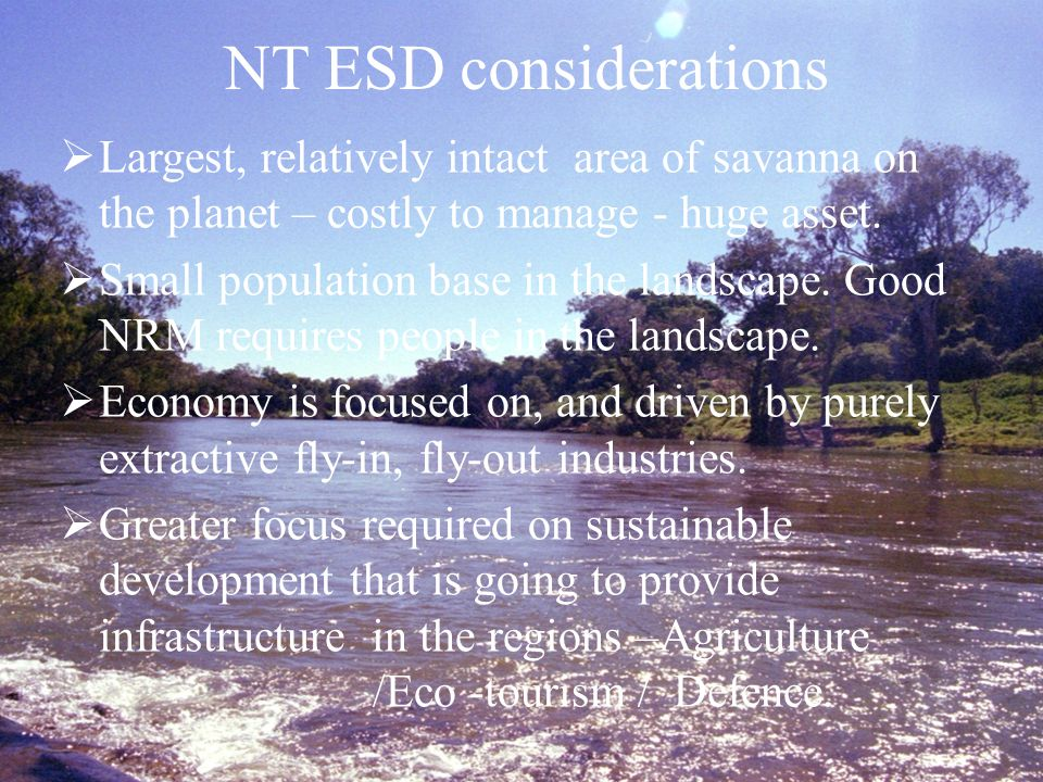 NT ESD considerations  Largest, relatively intact area of savanna on the planet – costly to manage - huge asset.