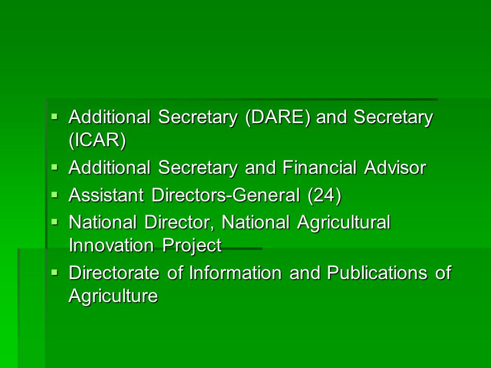  Additional Secretary (DARE) and Secretary (ICAR)  Additional Secretary and Financial Advisor  Assistant Directors-General (24)  National Director, National Agricultural Innovation Project  Directorate of Information and Publications of Agriculture