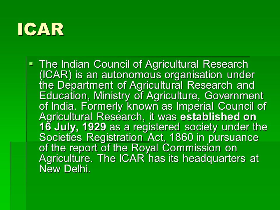 ICAR  The Indian Council of Agricultural Research (ICAR) is an autonomous organisation under the Department of Agricultural Research and Education, Ministry of Agriculture, Government of India.