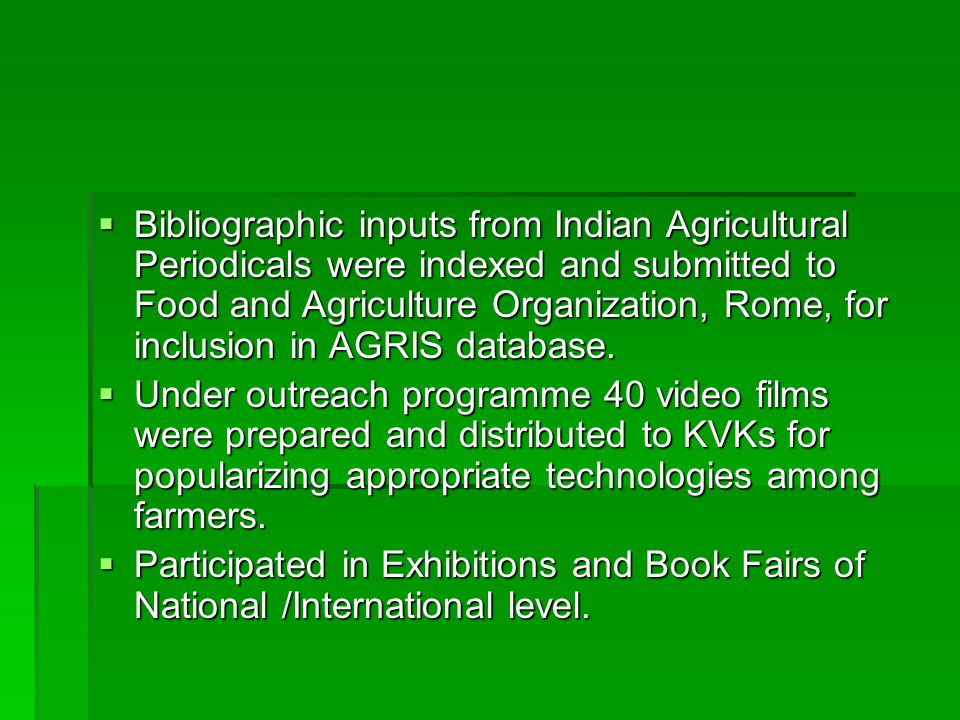  Bibliographic inputs from Indian Agricultural Periodicals were indexed and submitted to Food and Agriculture Organization, Rome, for inclusion in AGRIS database.
