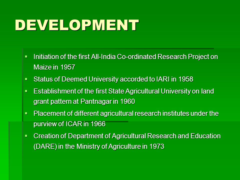 DEVELOPMENT  Initiation of the first All-India Co-ordinated Research Project on Maize in 1957  Status of Deemed University accorded to IARI in 1958  Establishment of the first State Agricultural University on land grant pattern at Pantnagar in 1960  Placement of different agricultural research institutes under the purview of ICAR in 1966  Creation of Department of Agricultural Research and Education (DARE) in the Ministry of Agriculture in 1973