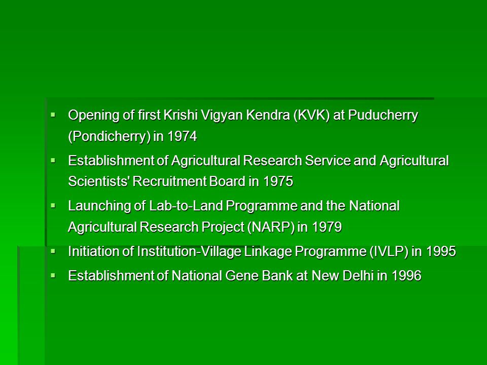  Opening of first Krishi Vigyan Kendra (KVK) at Puducherry (Pondicherry) in 1974  Establishment of Agricultural Research Service and Agricultural Scientists Recruitment Board in 1975  Launching of Lab-to-Land Programme and the National Agricultural Research Project (NARP) in 1979  Initiation of Institution-Village Linkage Programme (IVLP) in 1995  Establishment of National Gene Bank at New Delhi in 1996
