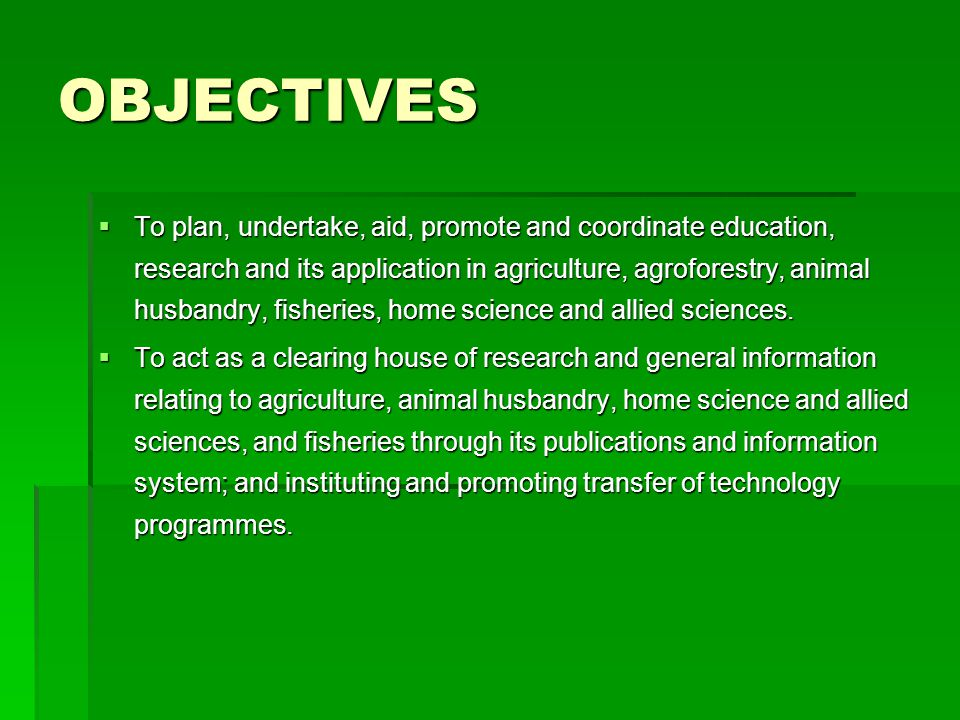 OBJECTIVES  To plan, undertake, aid, promote and coordinate education, research and its application in agriculture, agroforestry, animal husbandry, fisheries, home science and allied sciences.