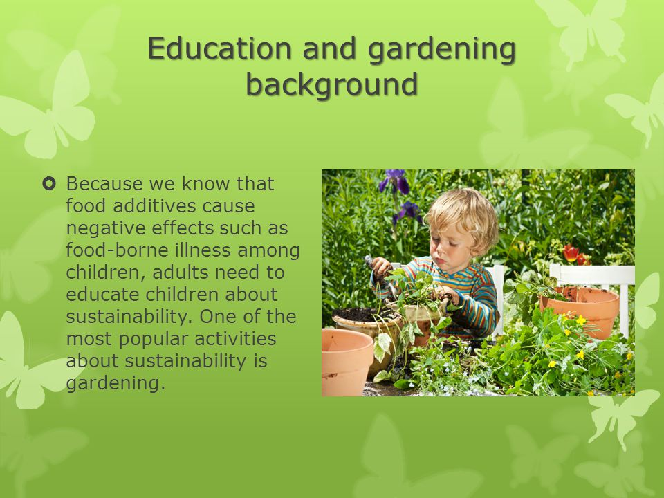 Education and gardening background  Because we know that food additives cause negative effects such as food-borne illness among children, adults need to educate children about sustainability.
