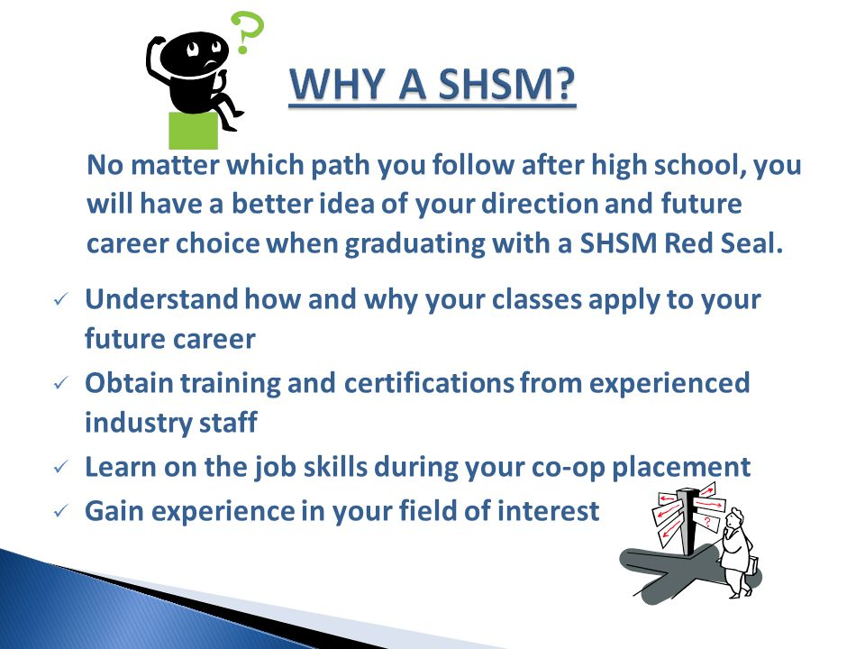 No matter which path you follow after high school, you will have a better idea of your direction and future career choice when graduating with a SHSM Red Seal.