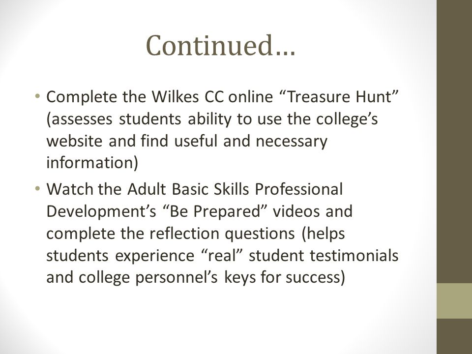 Continued… Complete the Wilkes CC online Treasure Hunt (assesses students ability to use the college's website and find useful and necessary information) Watch the Adult Basic Skills Professional Development's Be Prepared videos and complete the reflection questions (helps students experience real student testimonials and college personnel's keys for success)