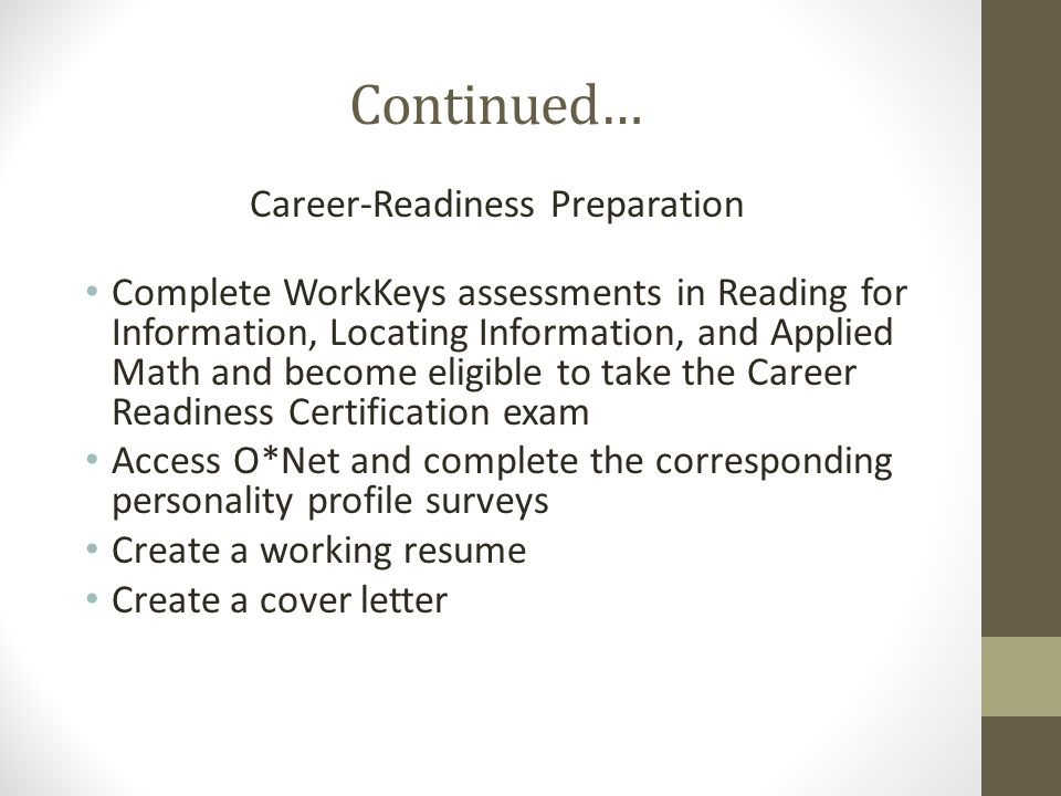 Continued… Career-Readiness Preparation Complete WorkKeys assessments in Reading for Information, Locating Information, and Applied Math and become eligible to take the Career Readiness Certification exam Access O*Net and complete the corresponding personality profile surveys Create a working resume Create a cover letter