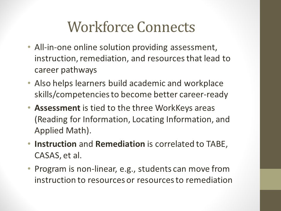 Workforce Connects All-in-one online solution providing assessment, instruction, remediation, and resources that lead to career pathways Also helps learners build academic and workplace skills/competencies to become better career-ready Assessment is tied to the three WorkKeys areas (Reading for Information, Locating Information, and Applied Math).