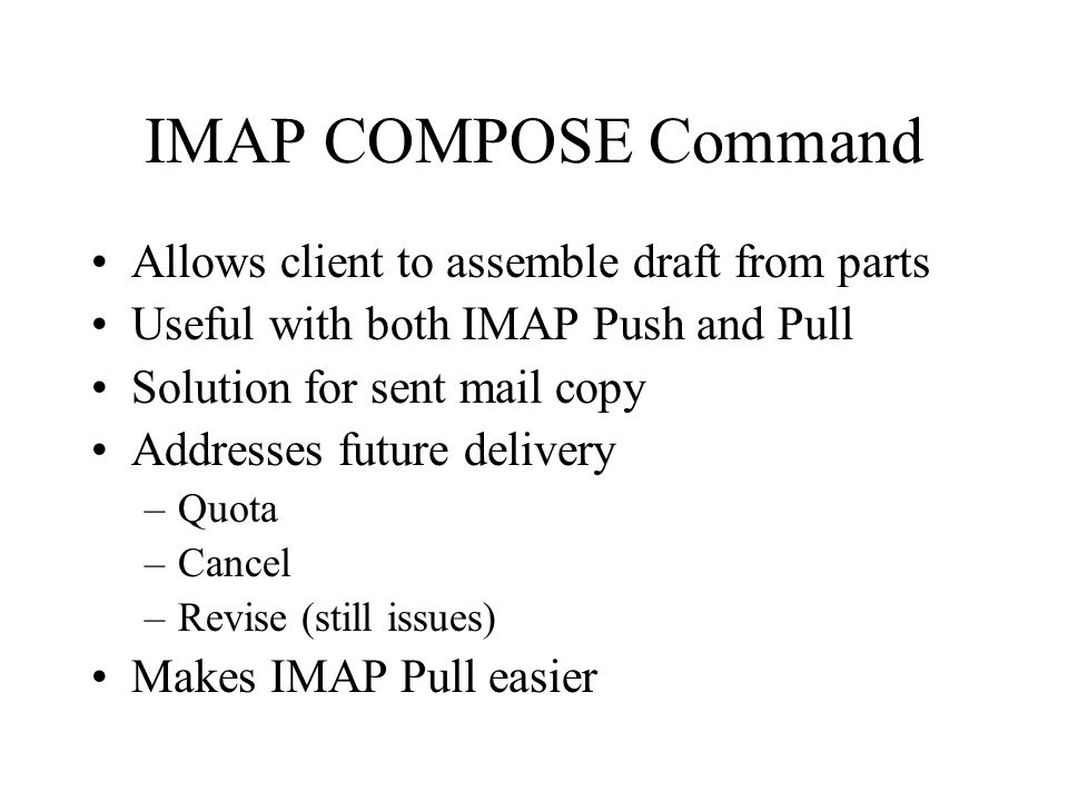 IMAP COMPOSE Command Allows client to assemble draft from parts Useful with both IMAP Push and Pull Solution for sent mail copy Addresses future delivery –Quota –Cancel –Revise (still issues) Makes IMAP Pull easier